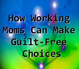 """How Working Moms Can Make Guilt-Free Choices"""